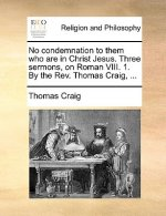 No condemnation to them who are in Christ Jesus. Three sermons, on Roman VIII. 1. By the Rev. Thomas Craig, ...