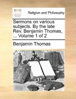 Sermons on various subjects. By the late Rev. Benjamin Thomas, ...  Volume 1 of 2