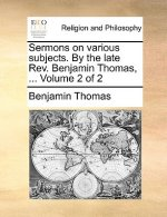Sermons on various subjects. By the late Rev. Benjamin Thomas, ...  Volume 2 of 2