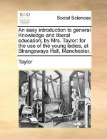 An easy introduction to general Knowledge and liberal education; by Mrs. Taylor: for the use of the young ladies, at Strangeways Hall, Manchester.