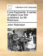 Love fragments. A series of letters now first published, by Mr. Robinson.