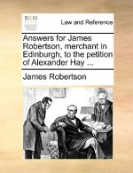 Answers for James Robertson, Merchant in Edinburgh, to the Petition of Alexander Hay ...
