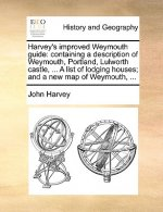 Harvey's improved Weymouth guide: containing a description of Weymouth, Portland, Lulworth castle, ... A list of lodging houses; and a new map of Weym