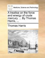 A treatise on the force and energy of crude mercury. ... By Thomas Harris, ...