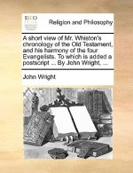 Short View of Mr. Whiston's Chronology of the Old Testament, and His Harmony of the Four Evangelists. to Which Is Added a PostScript ... by John Wrigh