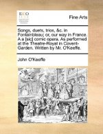 Songs, duets, trios, &c. in Fontainbleau; or, our way in France. A a [sic] comic opera. As performed at the Theatre-Royal in Covent-Garden. Written by