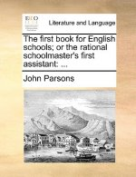The first book for English schools; or the rational schoolmaster's first assistant: ...