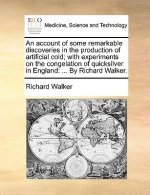 An account of some remarkable discoveries in the production of artificial cold; with experiments on the congelation of quicksilver in England: ... By