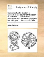 Memoirs of John Gordon of Glencat, in the county of Aberdeen in Scotland: ... Wherein the absurdities and delusions of popery are laid open, ... By Jo