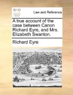 True Account of the Case Between Canon Richard Eyre, and Mrs. Elizabeth Swanton.