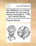 Vox stellarum: or, a loyal almanack for the year of human redemption, 1768. ... By Francis Moore, ...