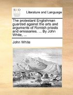 The protestant Englishman guarded against the arts and arguments of Romish priests and emissaries. ... By John White, ...