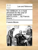 Vox stellarum: or, a loyal almanack for the year of human redemption, MDCCLXXXI. ... By Francis Moore, ...