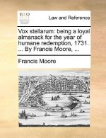Vox stellarum: being a loyal almanack for the year of humane redemption, 1731. ... By Francis Moore, ...