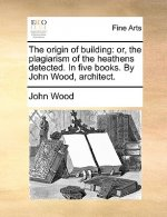 The origin of building: or, the plagiarism of the heathens detected. In five books. By John Wood, architect.