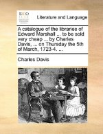 A catalogue of the libraries of Edward Marshall ... to be sold very cheap ... by Charles Davis, ... on Thursday the 5th of March, 1723-4. ...