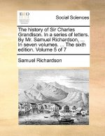 The history of Sir Charles Grandison. In a series of letters. By Mr. Samuel Richardson, ... In seven volumes. ... The sixth edition. Volume 5 of 7