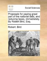 Proposals for paying great part of the national debt, and reducing taxes, immediately. By Robert Bird, Esq.