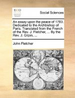 An essay upon the peace of 1783. Dedicated to the Archbishop of Paris. Translated from the French of the Rev. J. Fletcher, ... By the Rev. J. Gilpin,