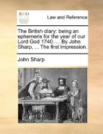 The British diary: being an ephemeris for the year of our Lord God 1740. ... By John Sharp, ... The first impression.