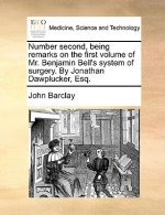 Number second, being remarks on the first volume of Mr. Benjamin Bell's system of surgery. By Jonathan Dawplucker, Esq.