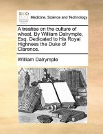 A treatise on the culture of wheat. By William Dalrymple, Esq. Dedicated to His Royal Highness the Duke of Clarence.