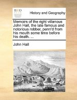 Memoirs of the right villanous John Hall, the late famous and notorious robber, penn'd from his mouth some time before his death. ...