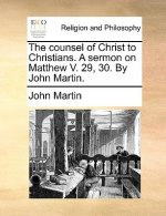 The counsel of Christ to Christians. A sermon on Matthew V. 29, 30. By John Martin.