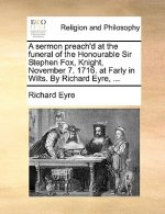 A sermon preach'd at the funeral of the Honourable Sir Stephen Fox, Knight, November 7. 1716. at Farly in Wilts. By Richard Eyre, ...