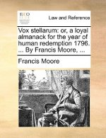 Vox stellarum: or, a loyal almanack for the year of human redemption 1796. ... By Francis Moore, ...