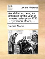 Vox stellarum; being an almanack for the year of humane redemption 1723. ... By Francis Moore, ...