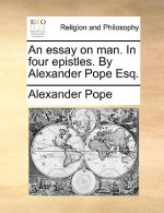 Essay on Man. in Four Epistles. by Alexander Pope Esq.