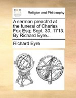 A sermon preach'd at the funeral of Charles Fox Esq; Sept. 30. 1713. By Richard Eyre...