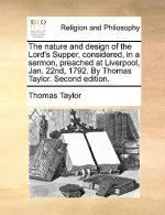The nature and design of the Lord's Supper, considered, in a sermon, preached at Liverpool, Jan. 22nd, 1792. By Thomas Taylor. Second edition.