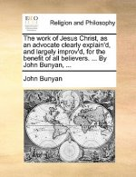 The work of Jesus Christ, as an advocate clearly explain'd, and largely improv'd, for the benefit of all believers. ... By John Bunyan, ...