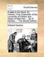 A letter to the Revd. Dr. Holmes, Vice-Chancellor of the University of Oxford, and Visitor of Hart-Hall, ... By R. Newton, ... The second edition.
