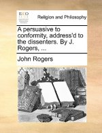 A persuasive to conformity, address'd to the dissenters. By J. Rogers, ...