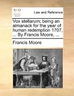 Vox stellarum; being an almanack for the year of human redemption 1707, ... By Francis Moore, ...