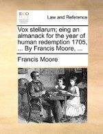 Vox stellarum; eing an almanack for the year of human redemption 1705, ... By Francis Moore, ...