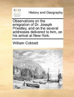 Observations on the emigration of Dr. Joseph Priestley, and on the several addresses delivered to him, on his arrival at New-York.