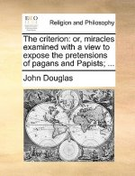 The criterion: or, miracles examined with a view to expose the pretensions of pagans and Papists; ...