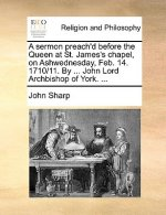 Sermon Preach'd Before the Queen at St. James's Chapel, on Ashwednesday, Feb. 14. 1710/11. by ... John Lord Archbishop of York. ...