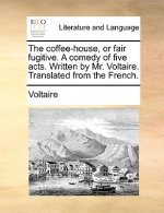 The coffee-house, or fair fugitive. A comedy of five acts. Written by Mr. Voltaire. Translated from the French.