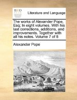 Works of Alexander Pope, Esq; In Eight Volumes. with His Last Corrections, Additions, and Improvements. Together with All His Notes. Volume 7 of 8