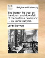 The barren fig-tree: or, the doom and downfall of the fruitless professor: ... By John Bunyan.