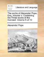 Works of Alexander Pope, Esq. Volume V. Containing the Three Books of the Dunciad. Volume 5 of 10