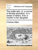 The polite lady: or, a course of female education. In a series of letters, from a mother to her daughter.
