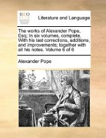 Works of Alexander Pope, Esq; In Six Volumes, Complete. with His Last Corrections, Additions, and Improvements; Together with All His Notes. Volume 6