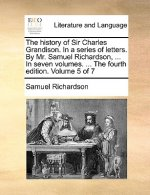The history of Sir Charles Grandison. In a series of letters. By Mr. Samuel Richardson, ... In seven volumes. ... The fourth edition. Volume 5 of 7