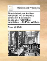 The christianity of the New Testament. Or, a scholastic defence of the scripture doctrines of redemption, propitiation, ... By Peter Whitfield.